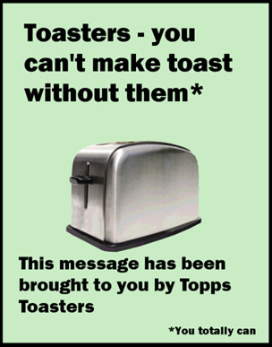 Toasters - you can't make toast without them.